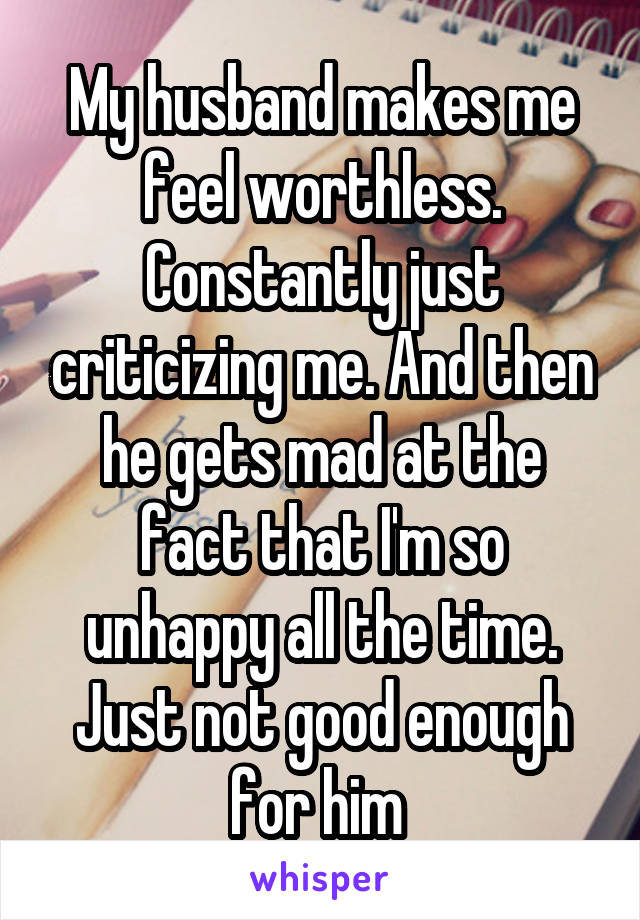 My husband makes me feel worthless. Constantly just criticizing me. And then he gets mad at the fact that I'm so unhappy all the time. Just not good enough for him