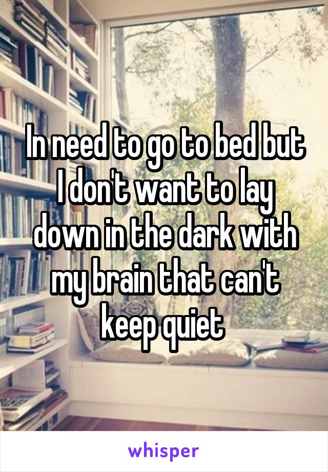 In need to go to bed but I don't want to lay down in the dark with my brain that can't keep quiet