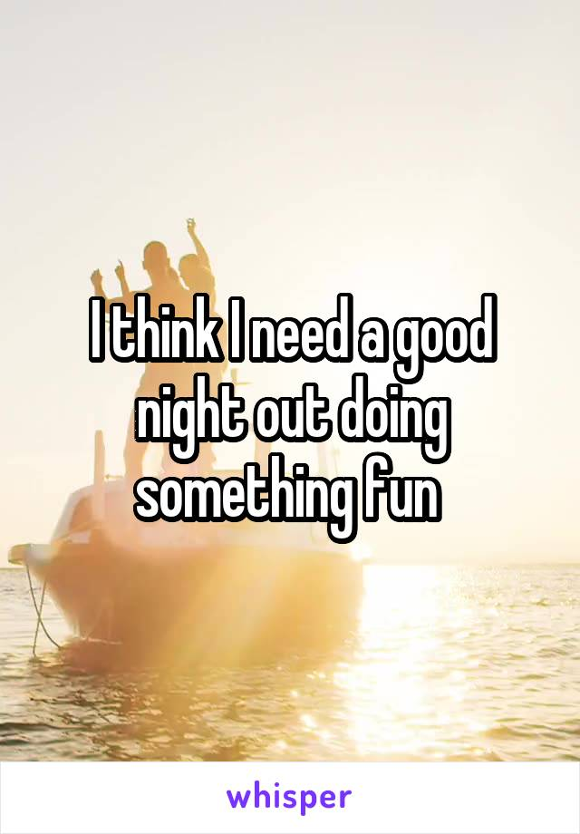 I think I need a good night out doing something fun