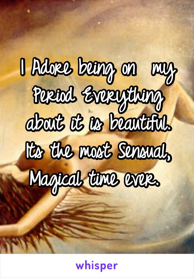 I Adore being on  my Period Everything about it is beautiful. Its the most Sensual, Magical time ever.