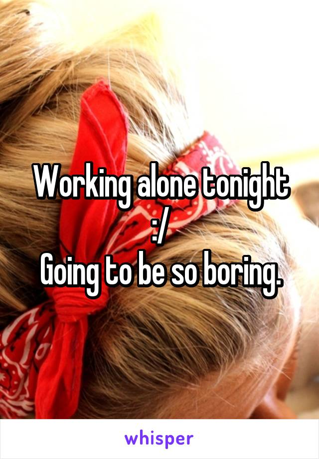 Working alone tonight :/ Going to be so boring.