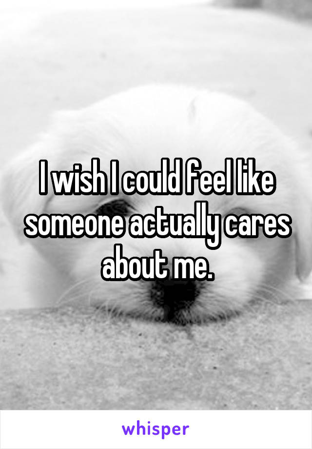 I wish I could feel like someone actually cares about me.