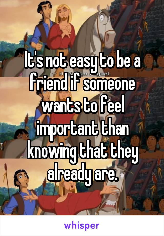 It's not easy to be a friend if someone wants to feel important than knowing that they already are.