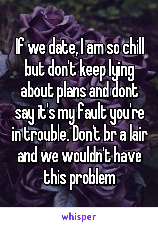 If we date, I am so chill but don't keep lying about plans and dont say it's my fault you're in trouble. Don't br a lair and we wouldn't have this problem