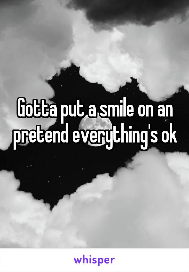 Gotta put a smile on an pretend everything's ok