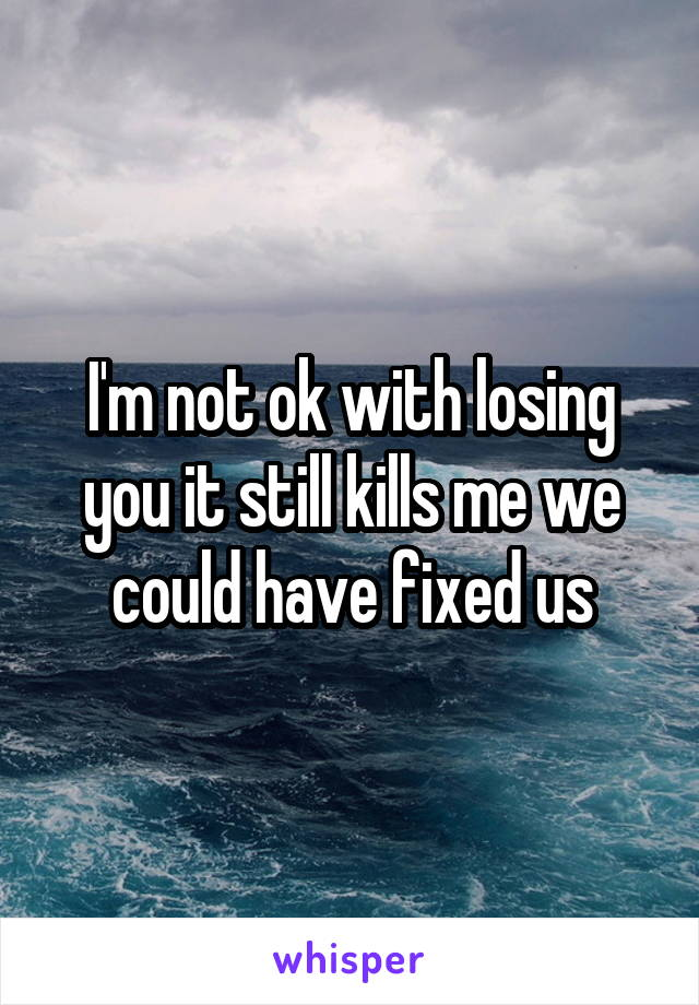 I'm not ok with losing you it still kills me we could have fixed us