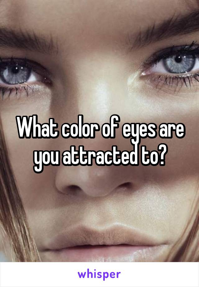 What color of eyes are you attracted to?