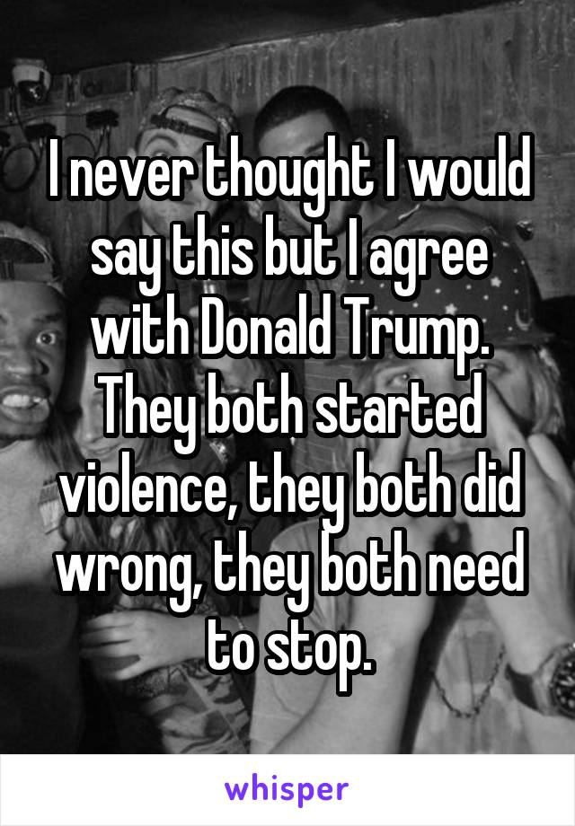 I never thought I would say this but I agree with Donald Trump. They both started violence, they both did wrong, they both need to stop.