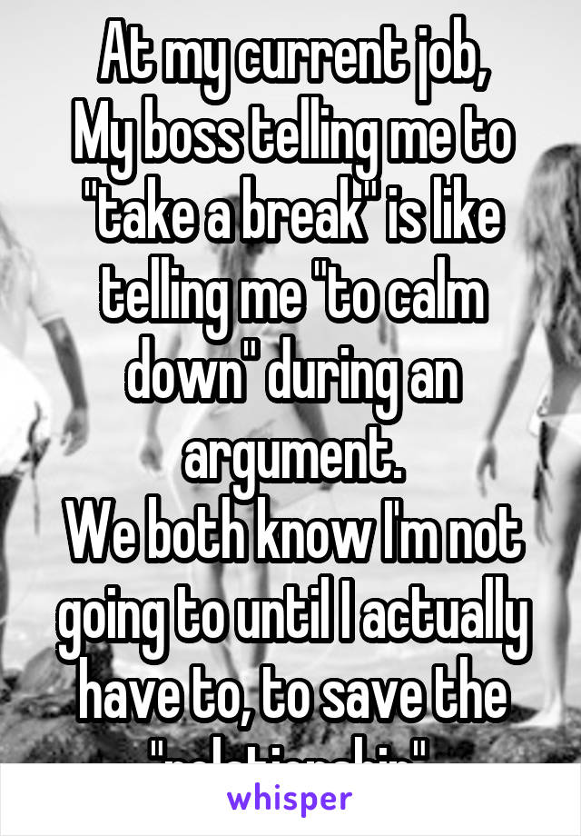 "At my current job, My boss telling me to ""take a break"" is like telling me ""to calm down"" during an argument. We both know I'm not going to until I actually have to, to save the ""relationship""."