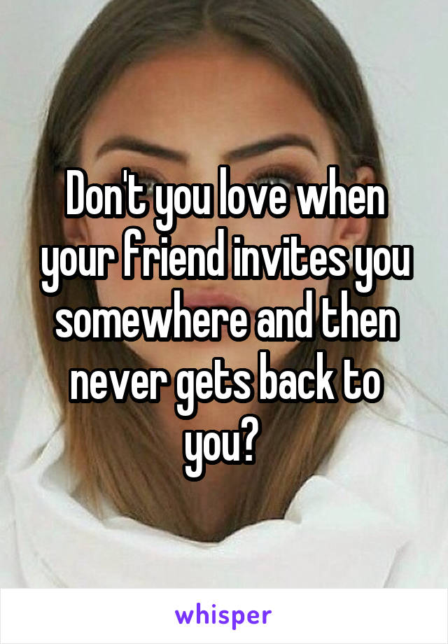 Don't you love when your friend invites you somewhere and then never gets back to you?