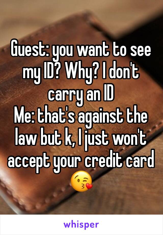 Guest: you want to see my ID? Why? I don't carry an ID Me: that's against the law but k, I just won't accept your credit card 😘