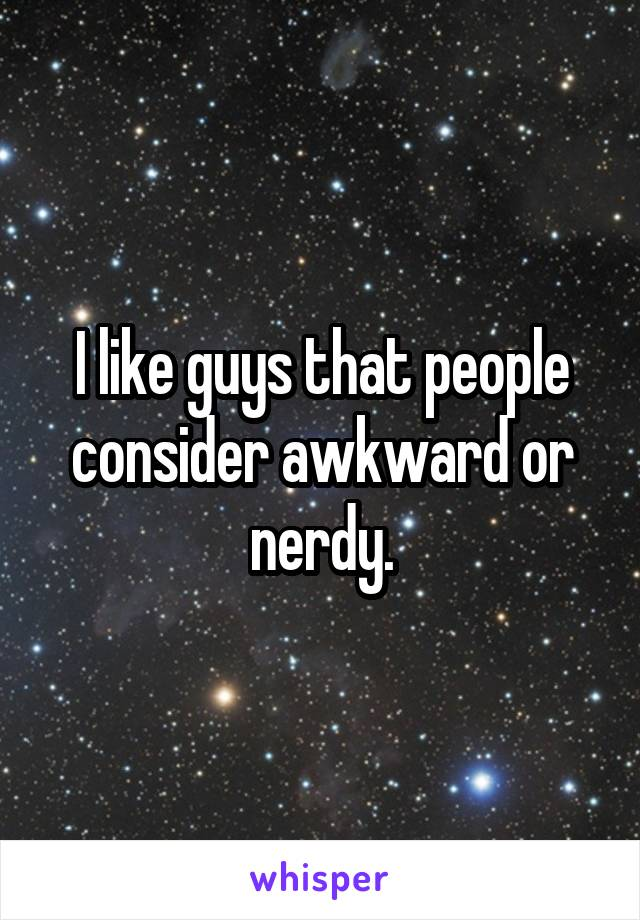 I like guys that people consider awkward or nerdy.