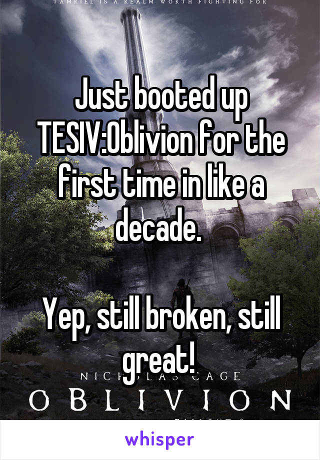 Just booted up TESIV:Oblivion for the first time in like a decade.   Yep, still broken, still great!