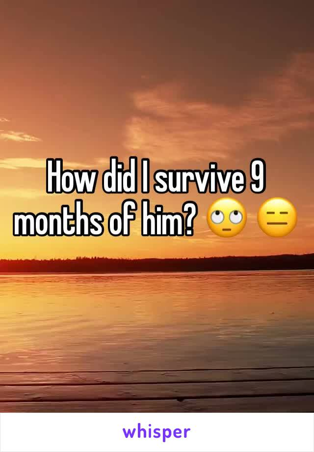 How did I survive 9 months of him? 🙄 😑