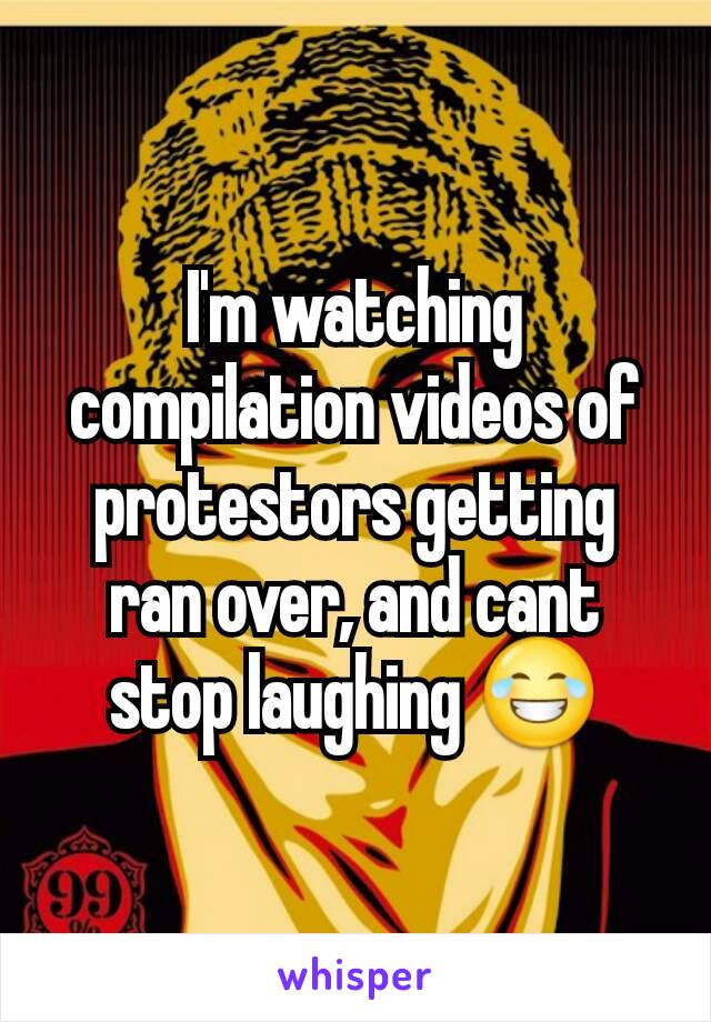 I'm watching compilation videos of protestors getting ran over, and cant stop laughing 😂