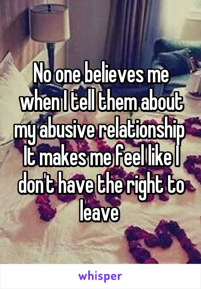 No one believes me when I tell them about my abusive relationship  It makes me feel like I don't have the right to leave