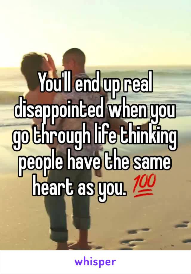 You'll end up real disappointed when you go through life thinking people have the same heart as you. 💯