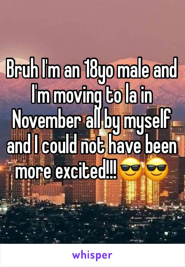 Bruh I'm an 18yo male and I'm moving to la in November all by myself and I could not have been more excited!!!😎😎
