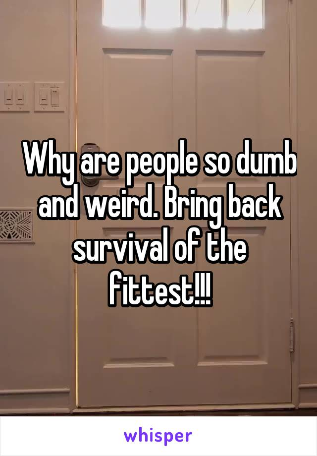 Why are people so dumb and weird. Bring back survival of the fittest!!!