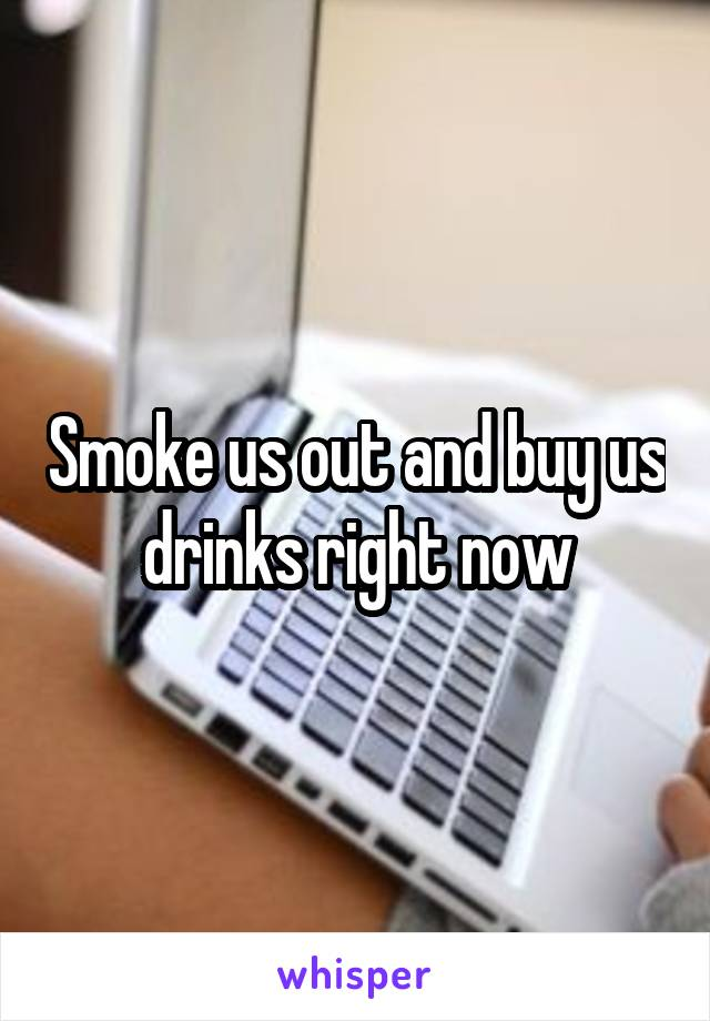 Smoke us out and buy us drinks right now