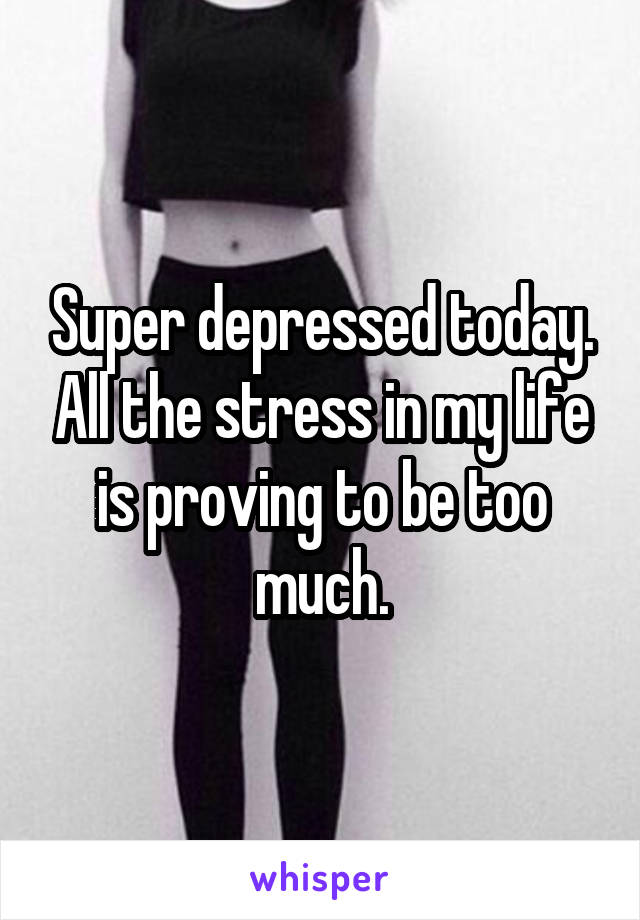 Super depressed today. All the stress in my life is proving to be too much.
