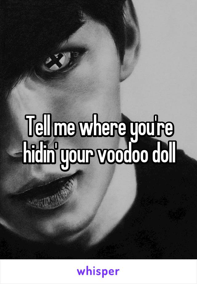 Tell me where you're hidin' your voodoo doll