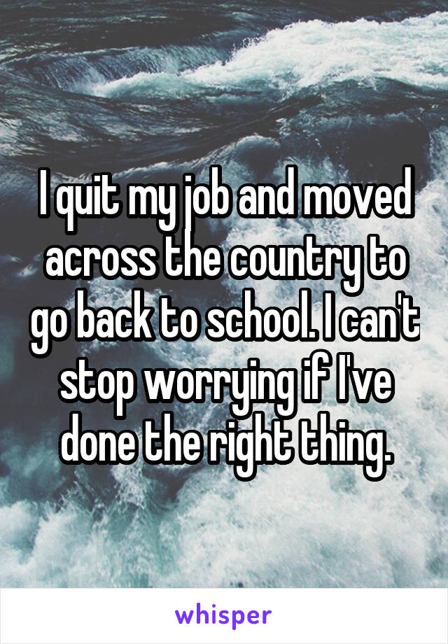 I quit my job and moved across the country to go back to school. I can't stop worrying if I've done the right thing.
