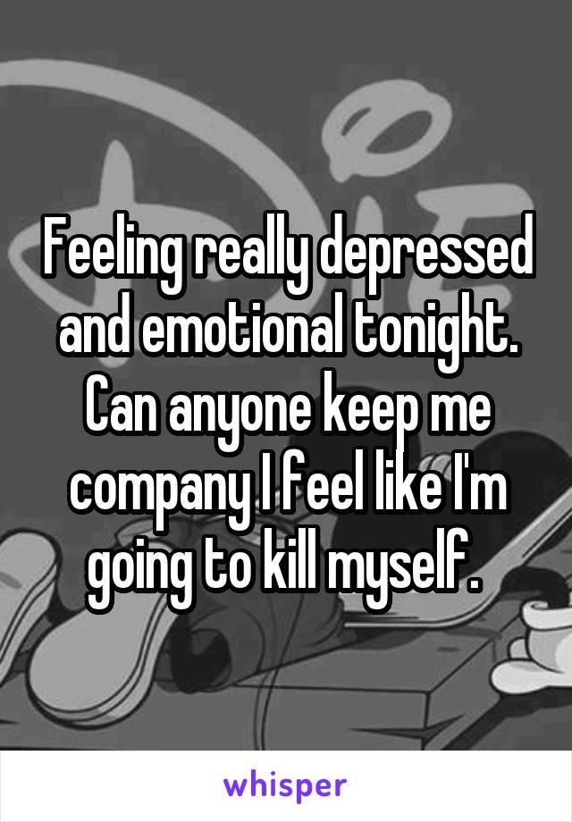 Feeling really depressed and emotional tonight. Can anyone keep me company I feel like I'm going to kill myself.