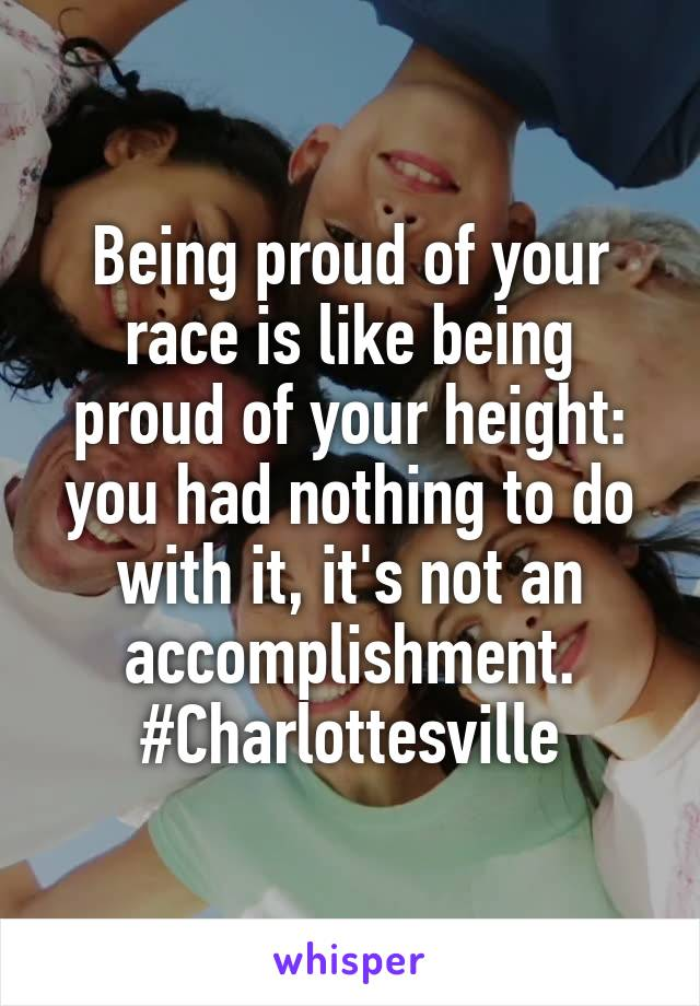 Being proud of your race is like being proud of your height: you had nothing to do with it, it's not an accomplishment. #Charlottesville