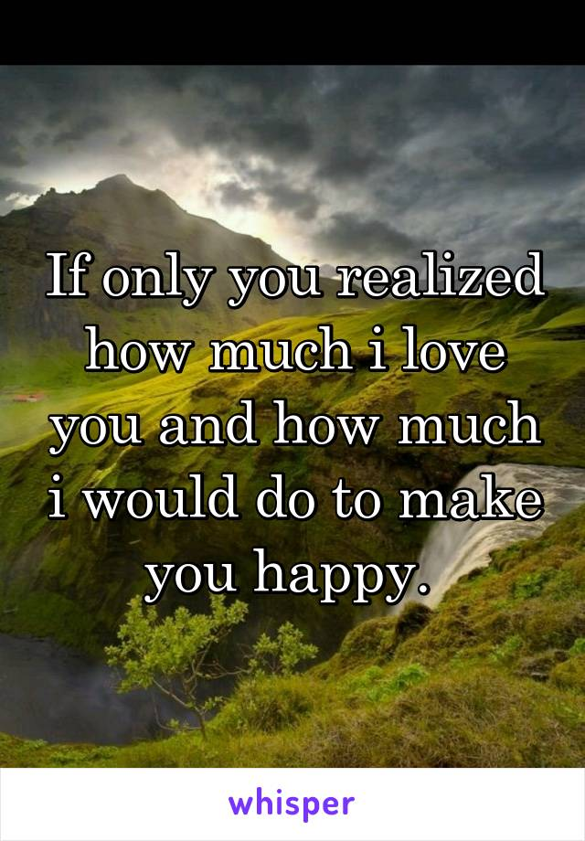 If only you realized how much i love you and how much i would do to make you happy.
