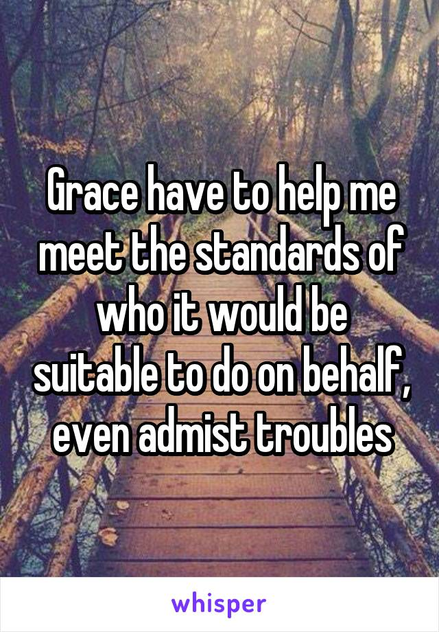 Grace have to help me meet the standards of who it would be suitable to do on behalf, even admist troubles