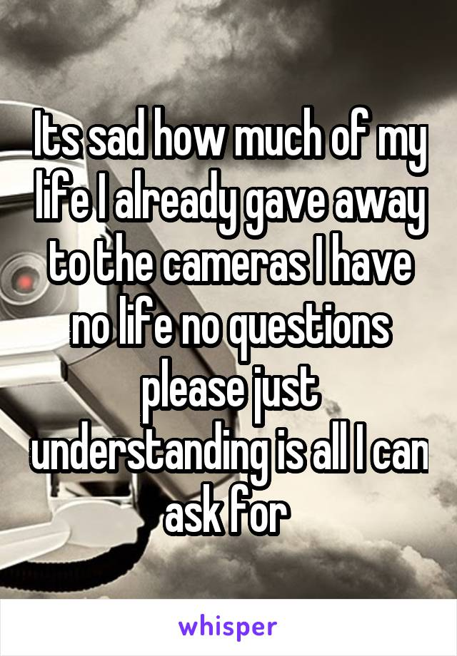 Its sad how much of my life I already gave away to the cameras I have no life no questions please just understanding is all I can ask for