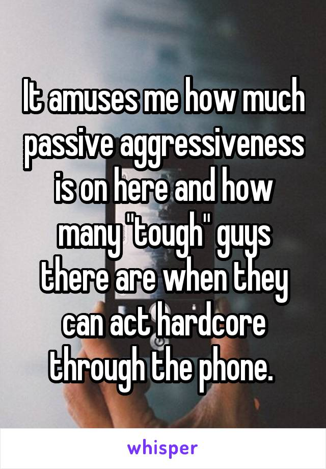 "It amuses me how much passive aggressiveness is on here and how many ""tough"" guys there are when they can act hardcore through the phone."