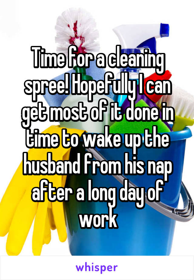 Time for a cleaning spree! Hopefully I can get most of it done in time to wake up the husband from his nap after a long day of work