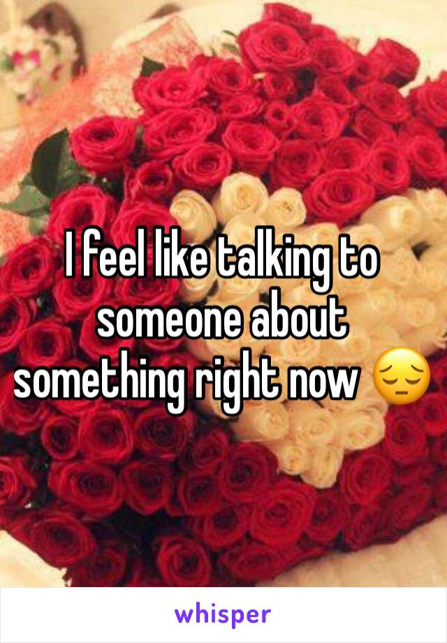 I feel like talking to someone about something right now 😔