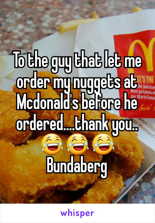 To the guy that let me order my nuggets at Mcdonald's before he ordered....thank you.. 😂😂😂 Bundaberg