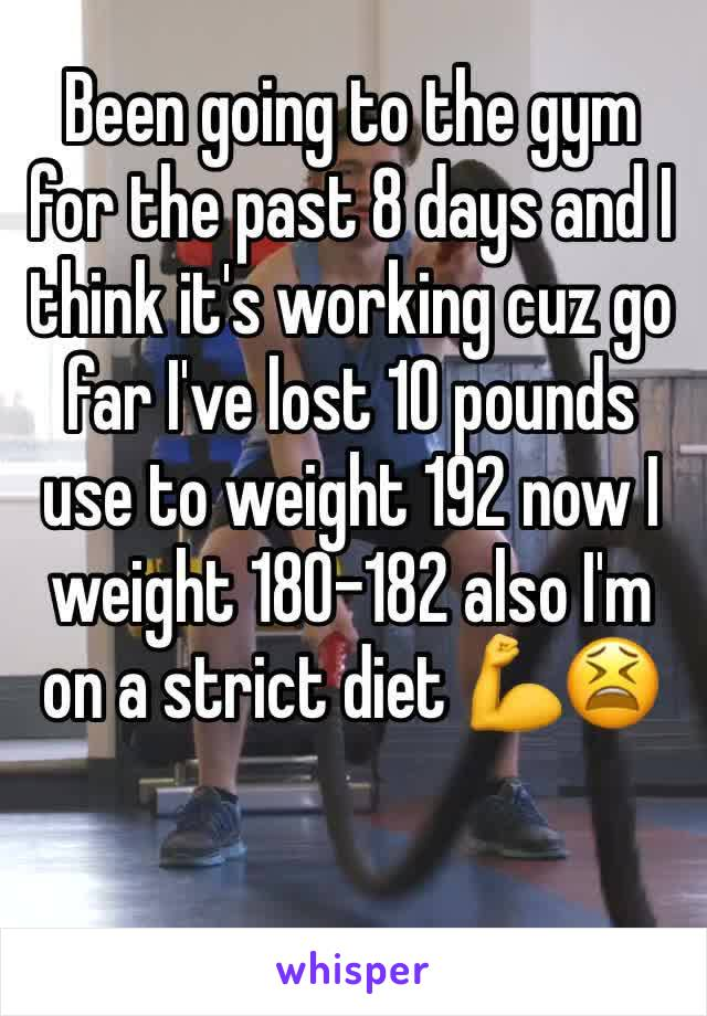 Been going to the gym for the past 8 days and I think it's working cuz go far I've lost 10 pounds use to weight 192 now I weight 180-182 also I'm on a strict diet 💪😫