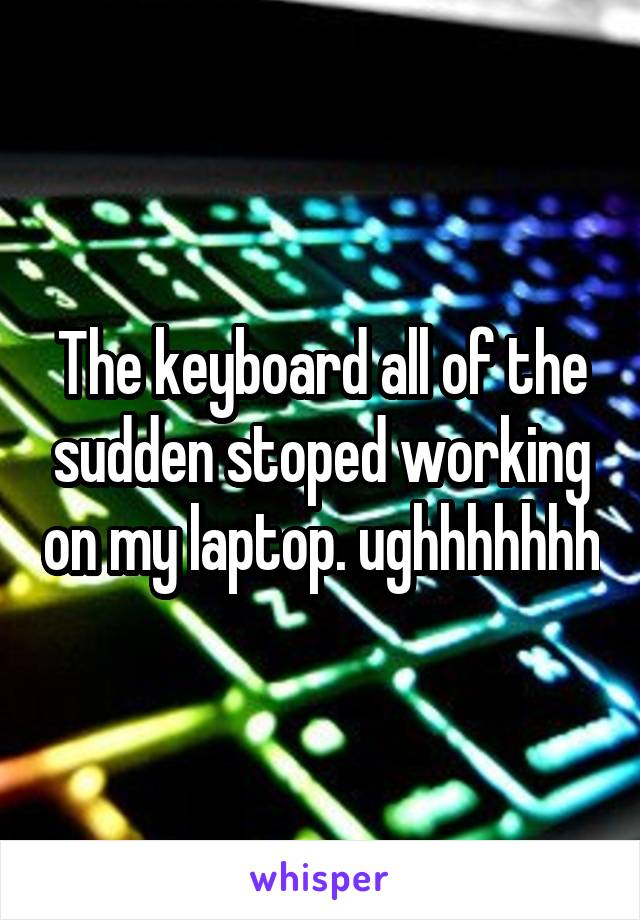 The keyboard all of the sudden stoped working on my laptop. ughhhhhhh
