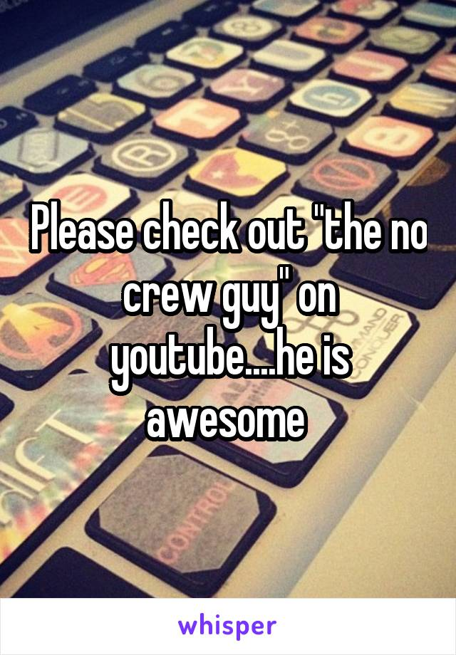 """Please check out """"the no crew guy"""" on youtube....he is awesome"""