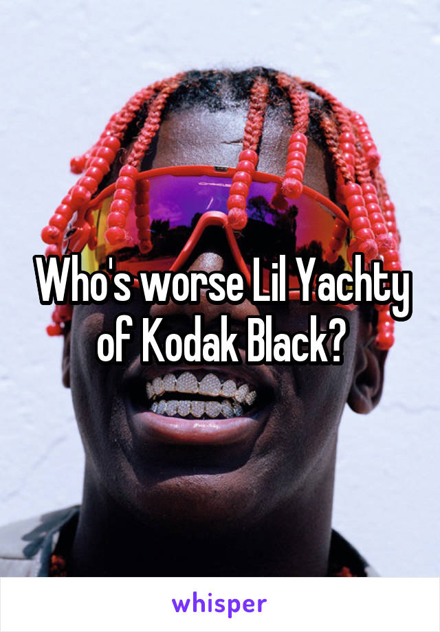 Who's worse Lil Yachty of Kodak Black?
