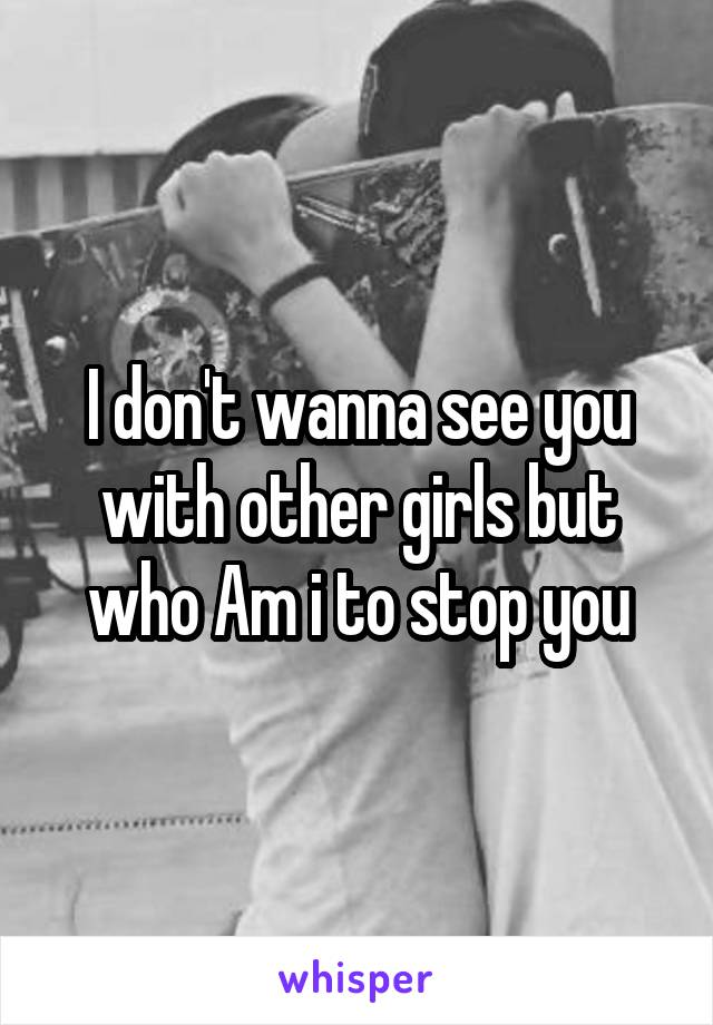 I don't wanna see you with other girls but who Am i to stop you