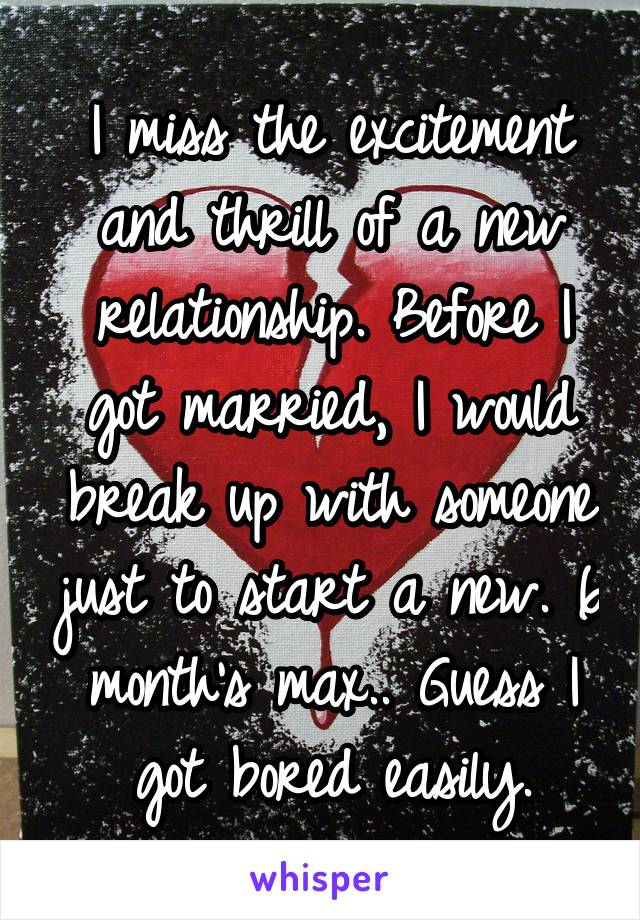 I miss the excitement and thrill of a new relationship. Before I got married, I would break up with someone just to start a new. 6 month's max.. Guess I got bored easily.