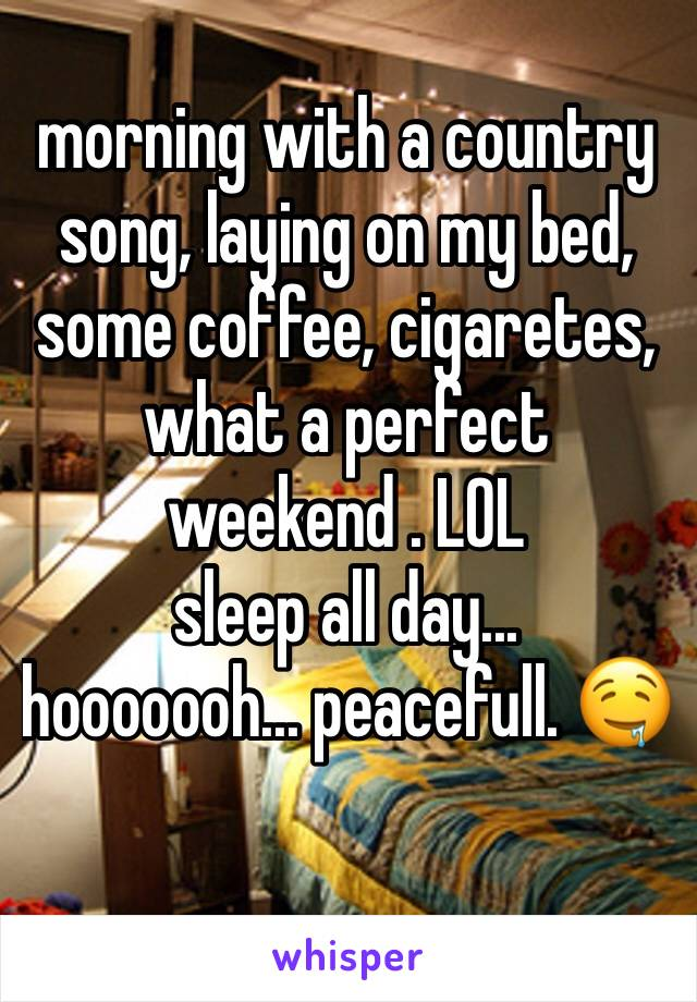 morning with a country song, laying on my bed, some coffee, cigaretes,  what a perfect weekend . LOL sleep all day...  hooooooh... peacefull. 🤤