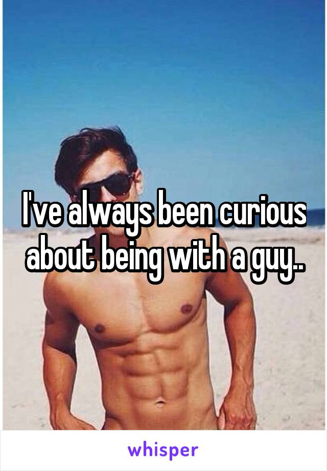 I've always been curious about being with a guy..