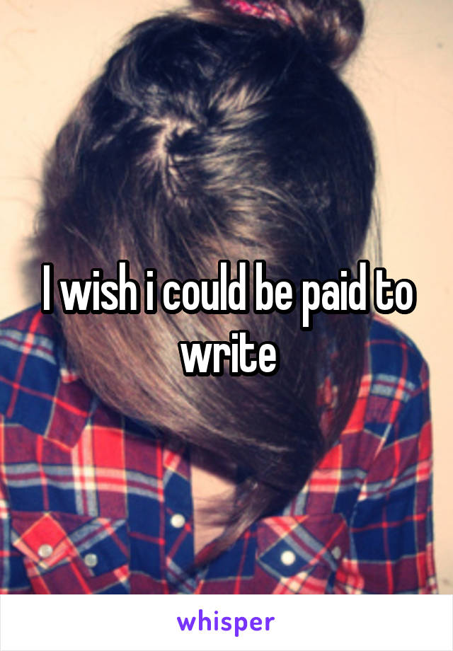 I wish i could be paid to write