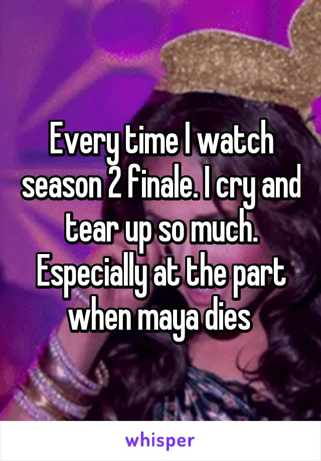 Every time I watch season 2 finale. I cry and tear up so much. Especially at the part when maya dies
