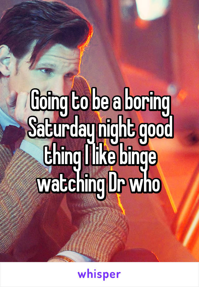 Going to be a boring Saturday night good thing I like binge watching Dr who
