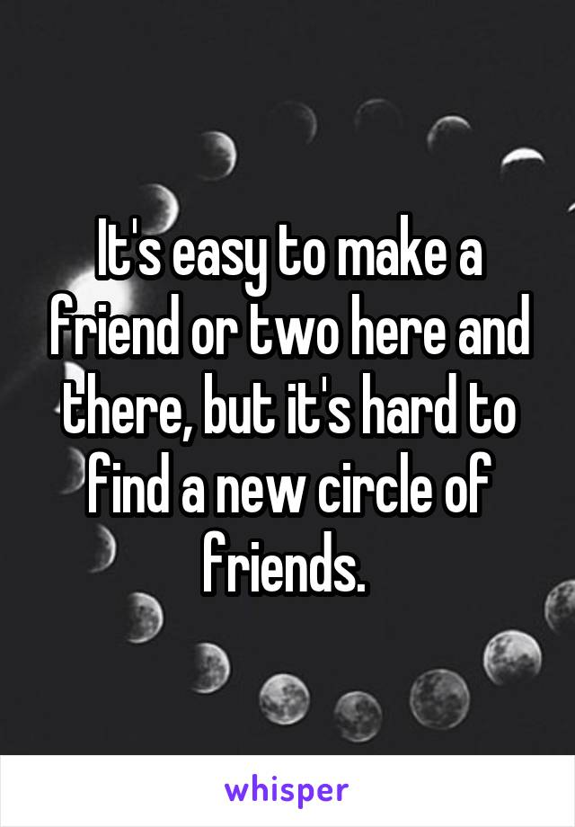 It's easy to make a friend or two here and there, but it's hard to find a new circle of friends.