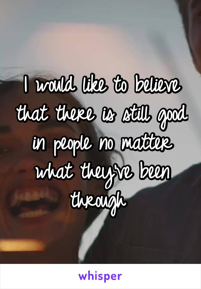 I would like to believe that there is still good in people no matter what they've been through