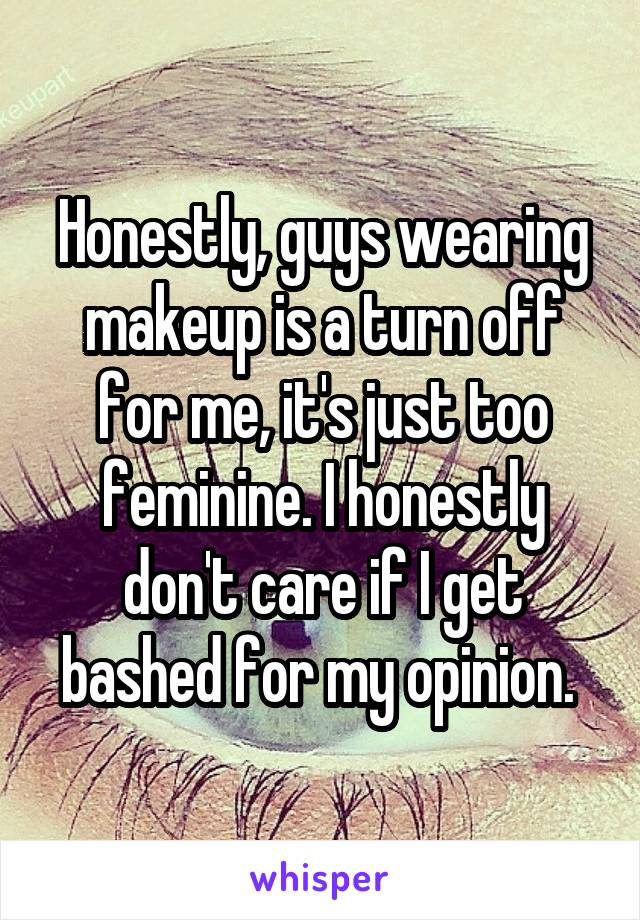 Honestly, guys wearing makeup is a turn off for me, it's just too feminine. I honestly don't care if I get bashed for my opinion.